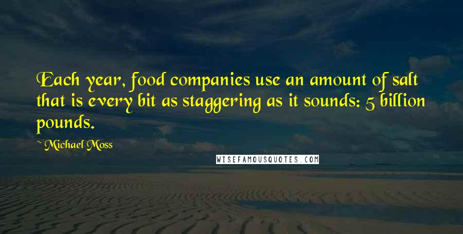 Michael Moss quotes: Each year, food companies use an amount of salt that is every bit as staggering as it sounds: 5 billion pounds.