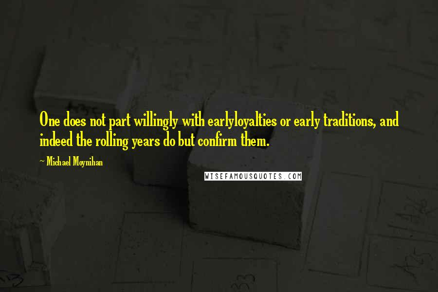 Michael Moynihan quotes: One does not part willingly with earlyloyalties or early traditions, and indeed the rolling years do but confirm them.