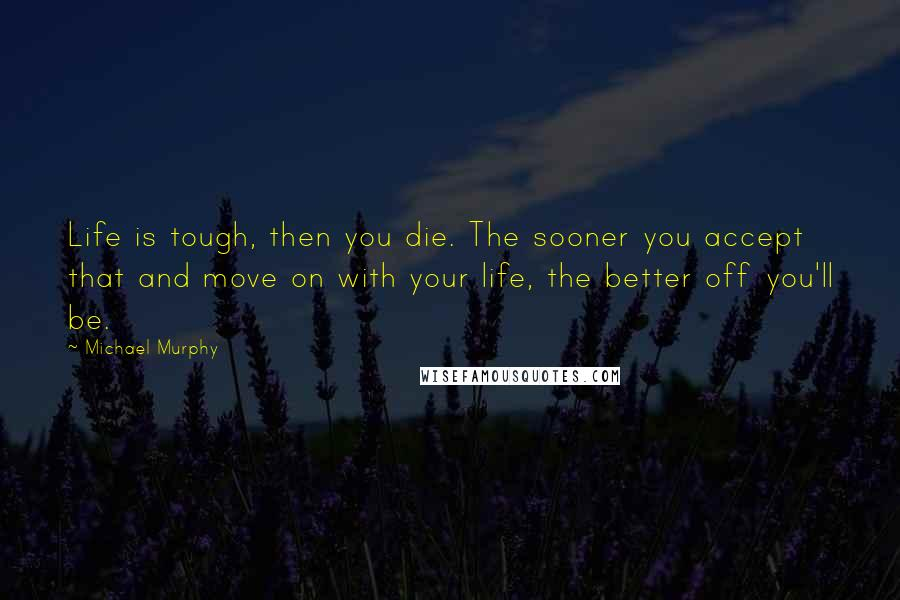 Michael Murphy quotes: Life is tough, then you die. The sooner you accept that and move on with your life, the better off you'll be.