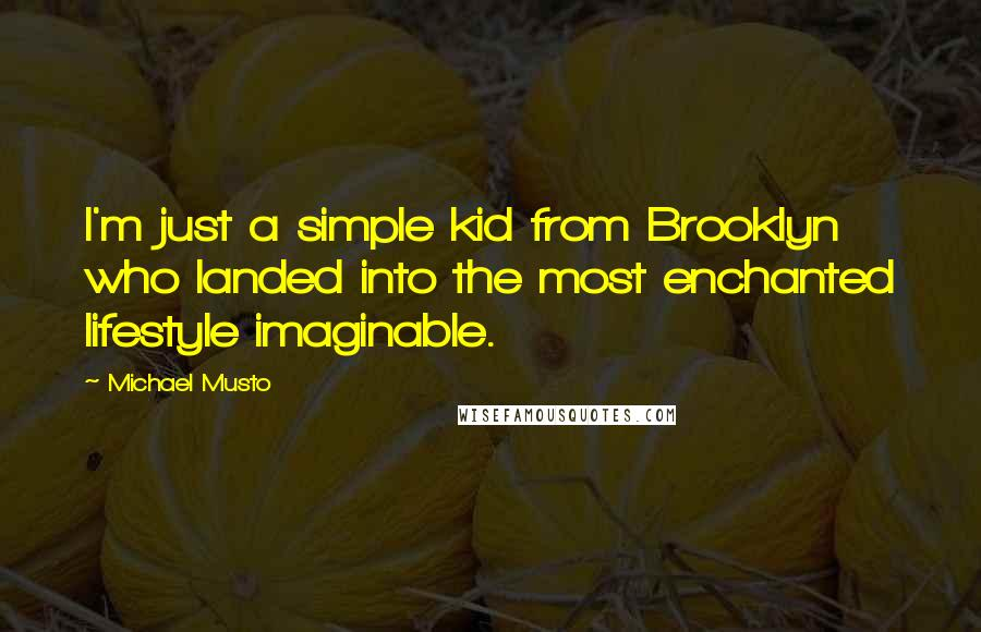 Michael Musto quotes: I'm just a simple kid from Brooklyn who landed into the most enchanted lifestyle imaginable.