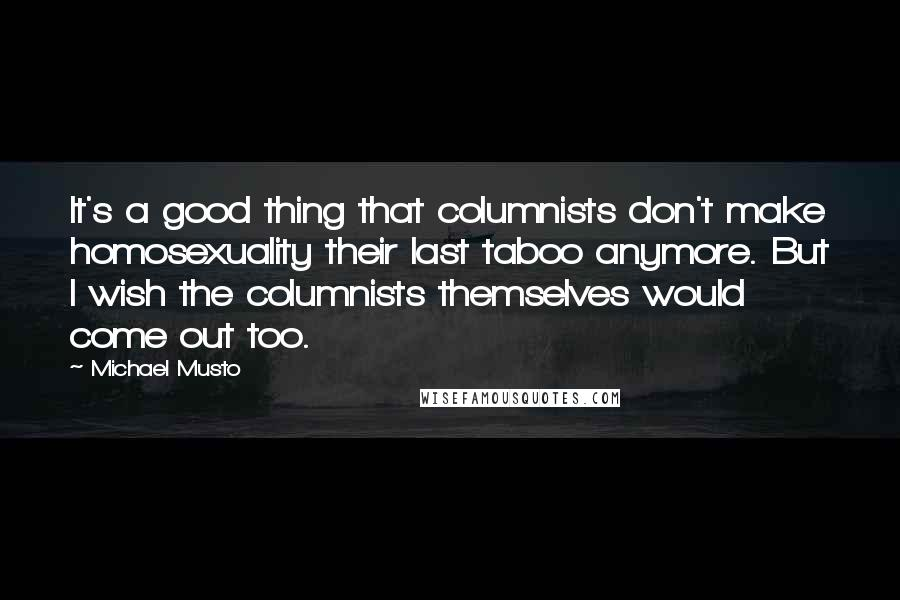 Michael Musto quotes: It's a good thing that columnists don't make homosexuality their last taboo anymore. But I wish the columnists themselves would come out too.