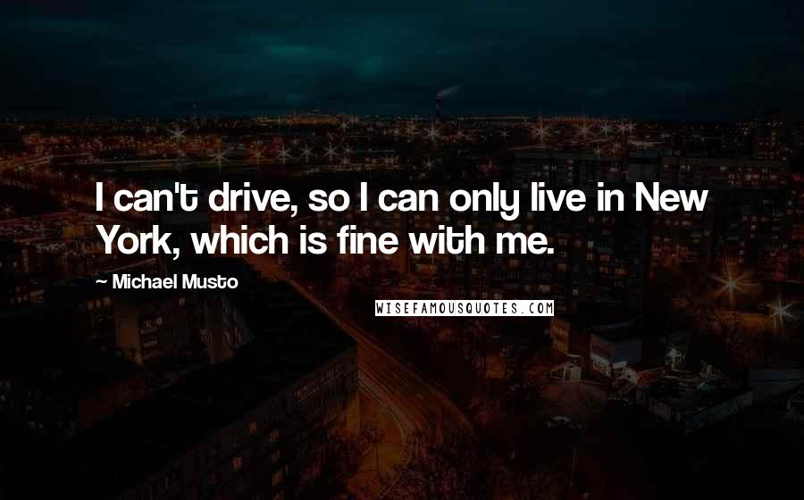 Michael Musto quotes: I can't drive, so I can only live in New York, which is fine with me.