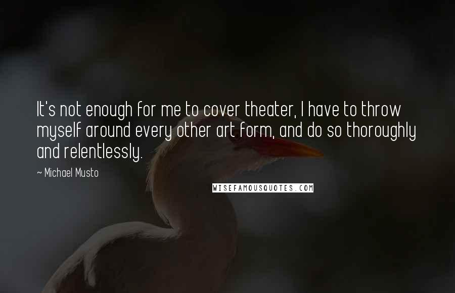 Michael Musto quotes: It's not enough for me to cover theater, I have to throw myself around every other art form, and do so thoroughly and relentlessly.