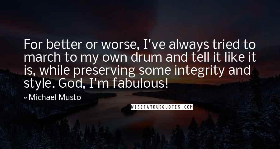 Michael Musto quotes: For better or worse, I've always tried to march to my own drum and tell it like it is, while preserving some integrity and style. God, I'm fabulous!