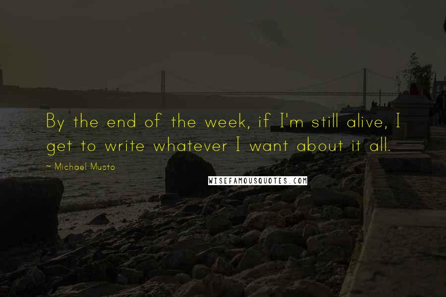 Michael Musto quotes: By the end of the week, if I'm still alive, I get to write whatever I want about it all.