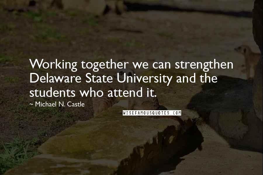 Michael N. Castle quotes: Working together we can strengthen Delaware State University and the students who attend it.