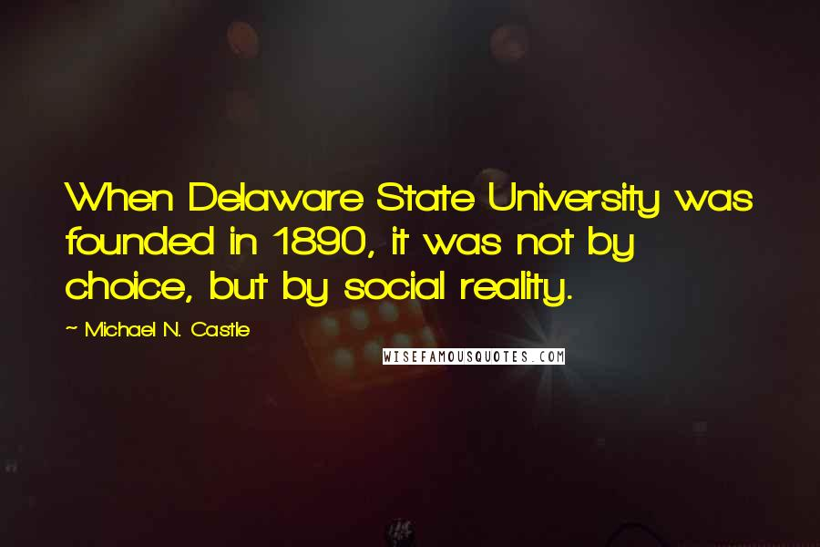 Michael N. Castle quotes: When Delaware State University was founded in 1890, it was not by choice, but by social reality.