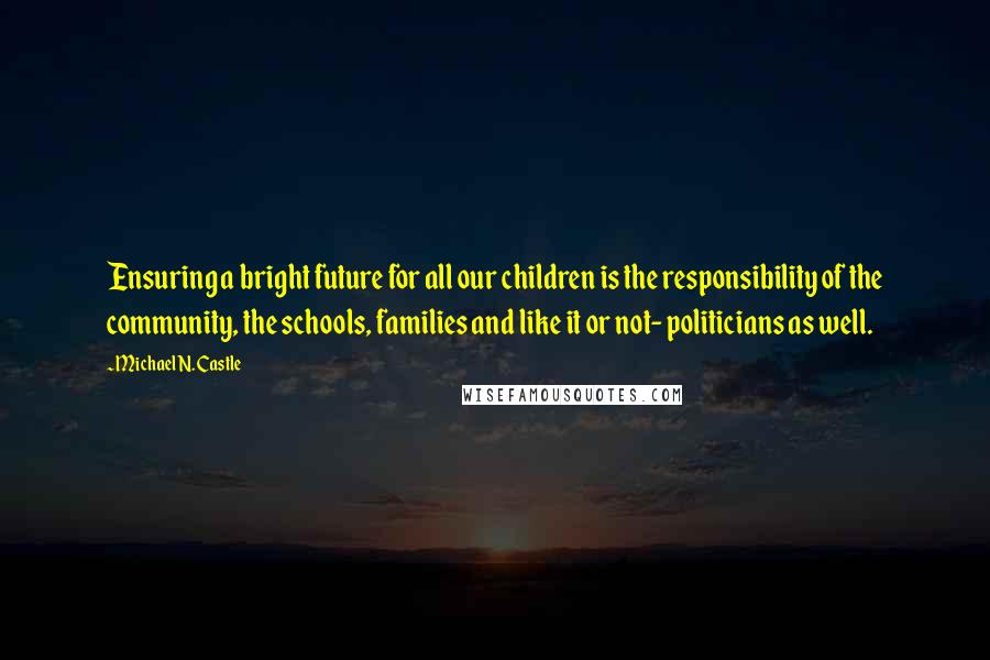 Michael N. Castle quotes: Ensuring a bright future for all our children is the responsibility of the community, the schools, families and like it or not- politicians as well.