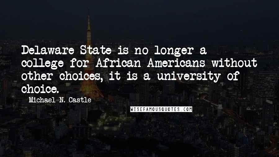 Michael N. Castle quotes: Delaware State is no longer a college for African Americans without other choices, it is a university of choice.