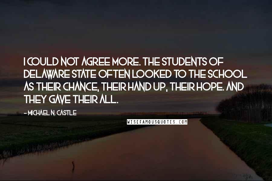 Michael N. Castle quotes: I could not agree more. The students of Delaware State often looked to the school as their chance, their hand up, their hope. And they gave their all.