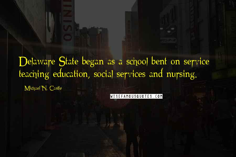 Michael N. Castle quotes: Delaware State began as a school bent on service - teaching education, social services and nursing.