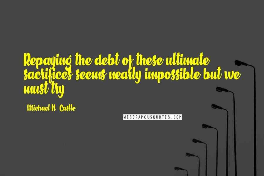 Michael N. Castle quotes: Repaying the debt of these ultimate sacrifices seems nearly impossible but we must try.