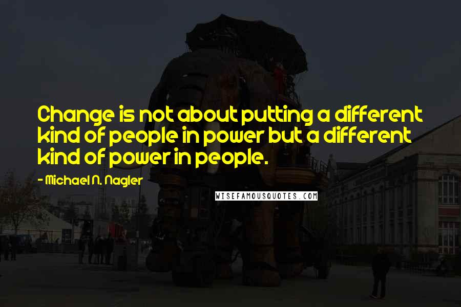 Michael N. Nagler quotes: Change is not about putting a different kind of people in power but a different kind of power in people.