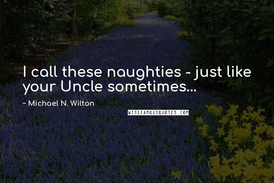 Michael N. Wilton quotes: I call these naughties - just like your Uncle sometimes...