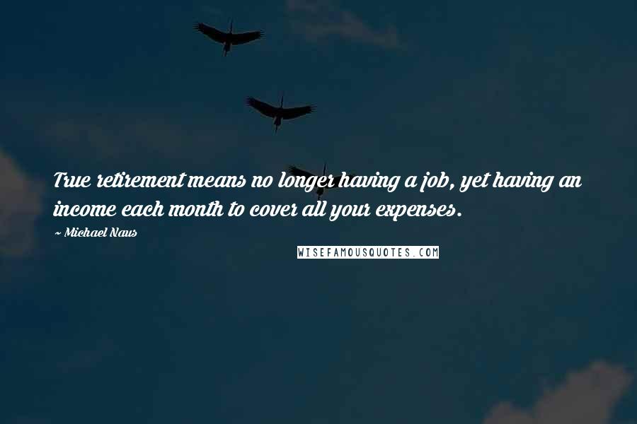 Michael Naus quotes: True retirement means no longer having a job, yet having an income each month to cover all your expenses.