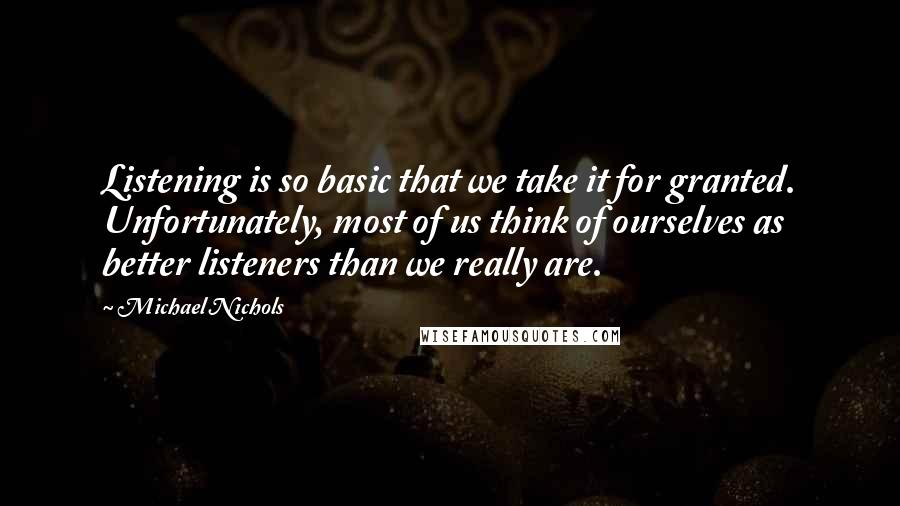 Michael Nichols quotes: Listening is so basic that we take it for granted. Unfortunately, most of us think of ourselves as better listeners than we really are.