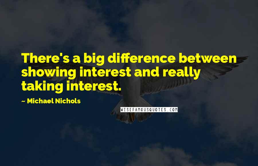Michael Nichols quotes: There's a big difference between showing interest and really taking interest.