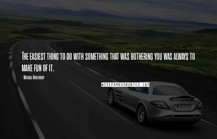 Michael Northrop quotes: The easiest thing to do with something that was bothering you was always to make fun of it.