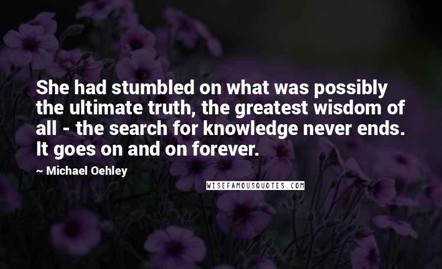 Michael Oehley quotes: She had stumbled on what was possibly the ultimate truth, the greatest wisdom of all - the search for knowledge never ends. It goes on and on forever.