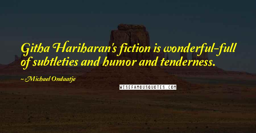 Michael Ondaatje quotes: Githa Hariharan's fiction is wonderful-full of subtleties and humor and tenderness.