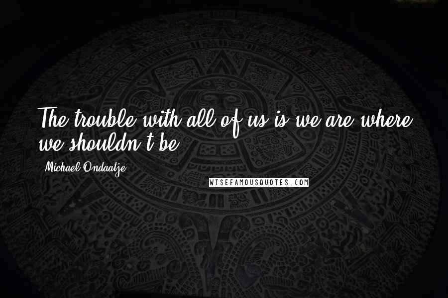 Michael Ondaatje quotes: The trouble with all of us is we are where we shouldn't be.