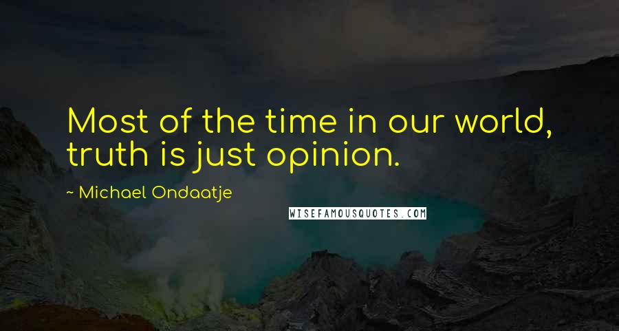 Michael Ondaatje quotes: Most of the time in our world, truth is just opinion.