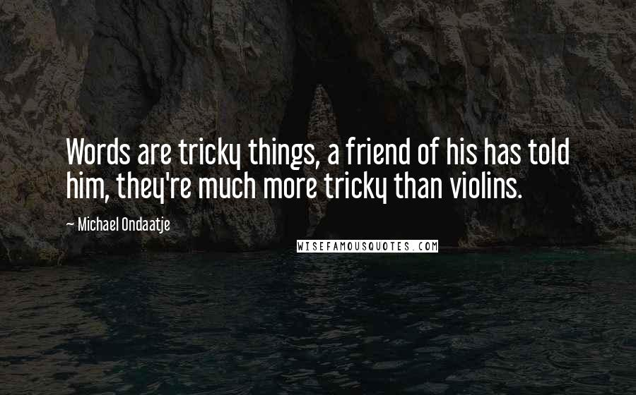 Michael Ondaatje quotes: Words are tricky things, a friend of his has told him, they're much more tricky than violins.