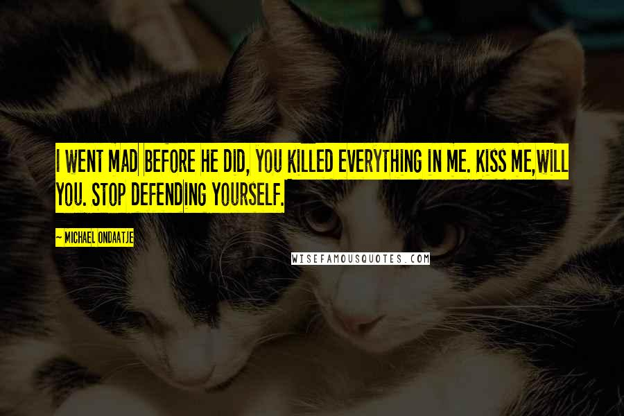 Michael Ondaatje quotes: I went mad before he did, you killed everything in me. Kiss me,will you. Stop defending yourself.