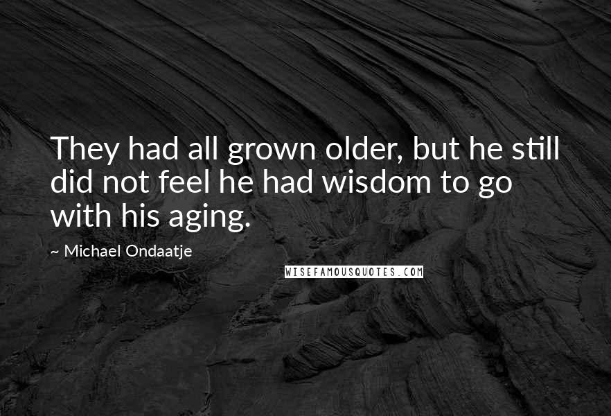 Michael Ondaatje quotes: They had all grown older, but he still did not feel he had wisdom to go with his aging.