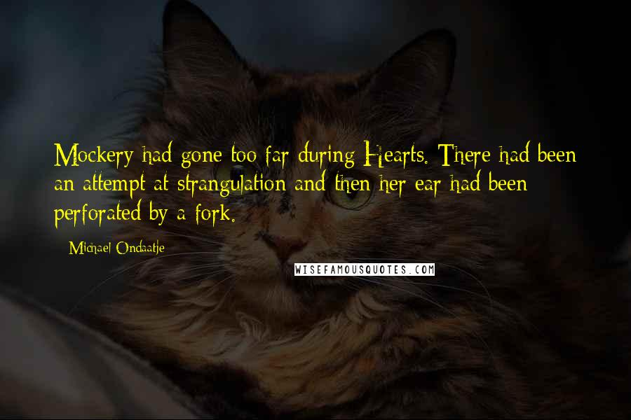 Michael Ondaatje quotes: Mockery had gone too far during Hearts. There had been an attempt at strangulation and then her ear had been perforated by a fork.