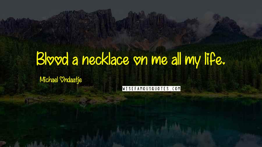 Michael Ondaatje quotes: Blood a necklace on me all my life.
