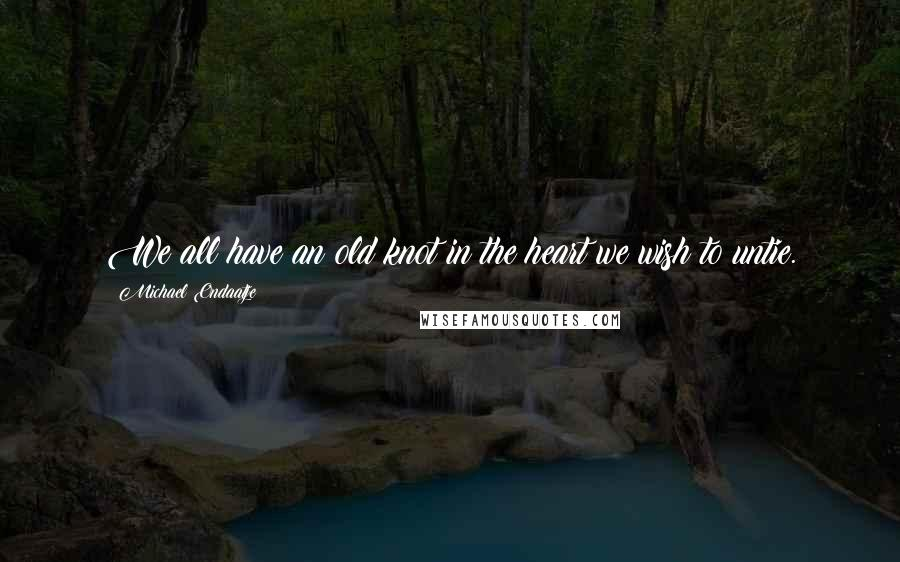 Michael Ondaatje quotes: We all have an old knot in the heart we wish to untie.