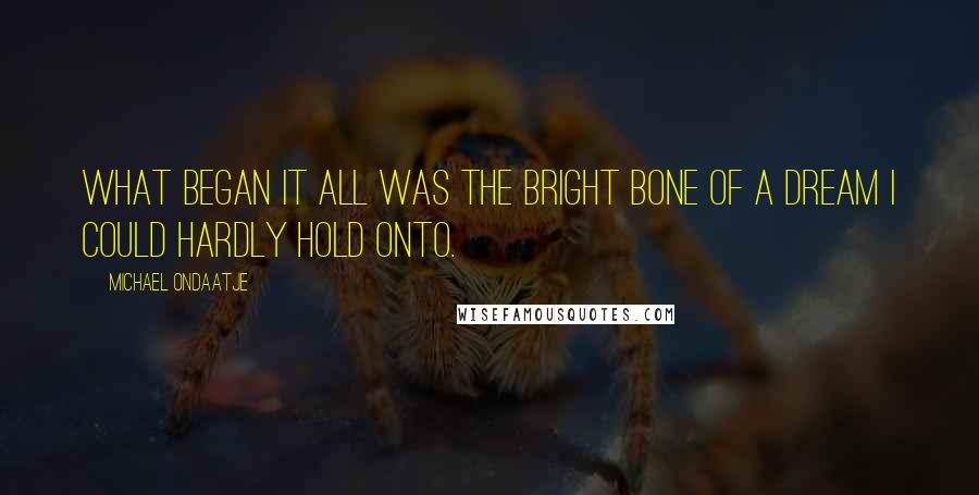 Michael Ondaatje quotes: What began it all was the bright bone of a dream I could hardly hold onto.