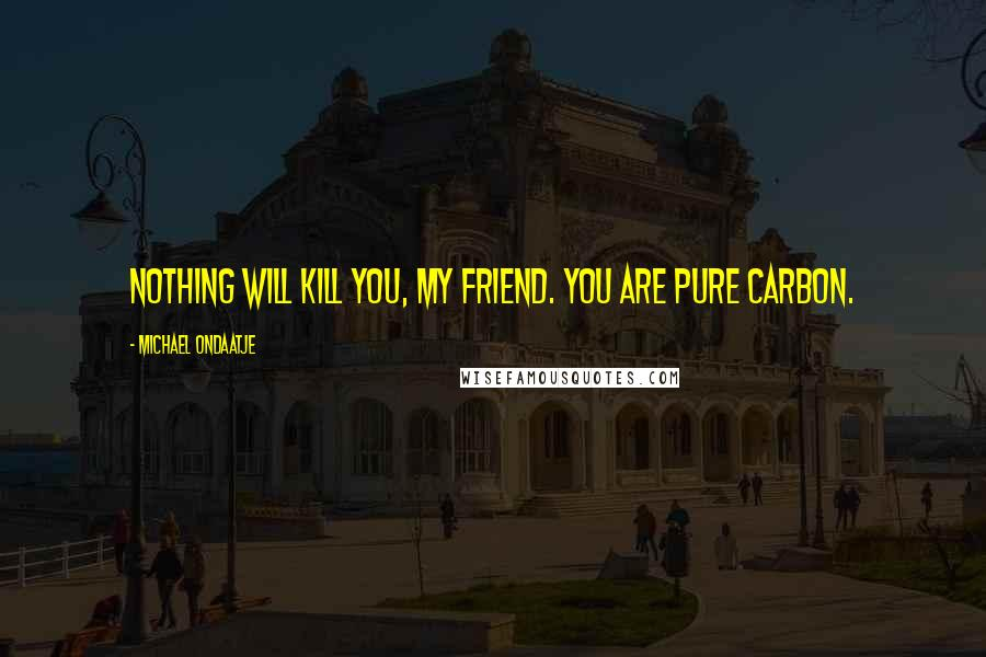 Michael Ondaatje quotes: Nothing will kill you, my friend. You are pure carbon.