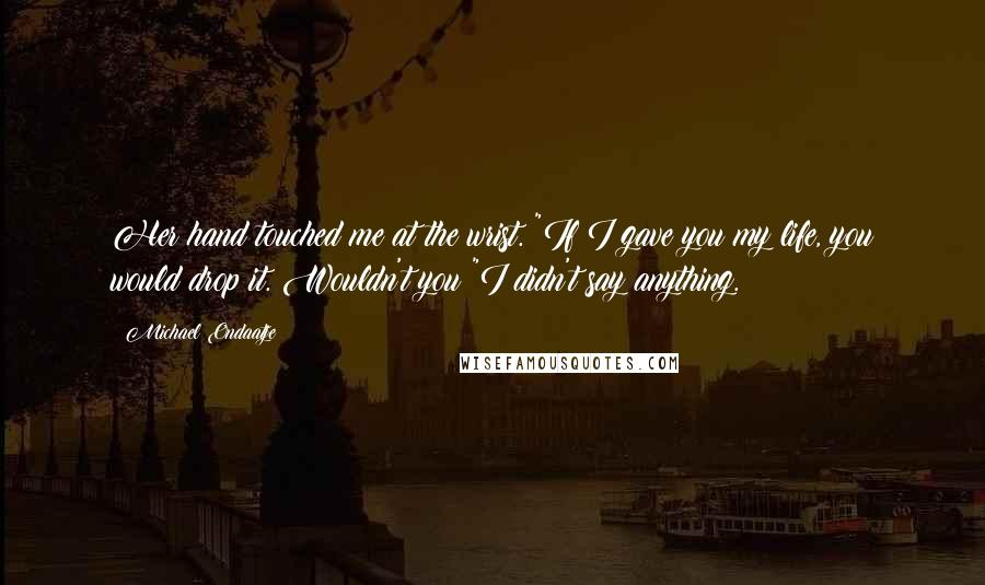 """Michael Ondaatje quotes: Her hand touched me at the wrist. """"If I gave you my life, you would drop it. Wouldn't you?""""I didn't say anything."""