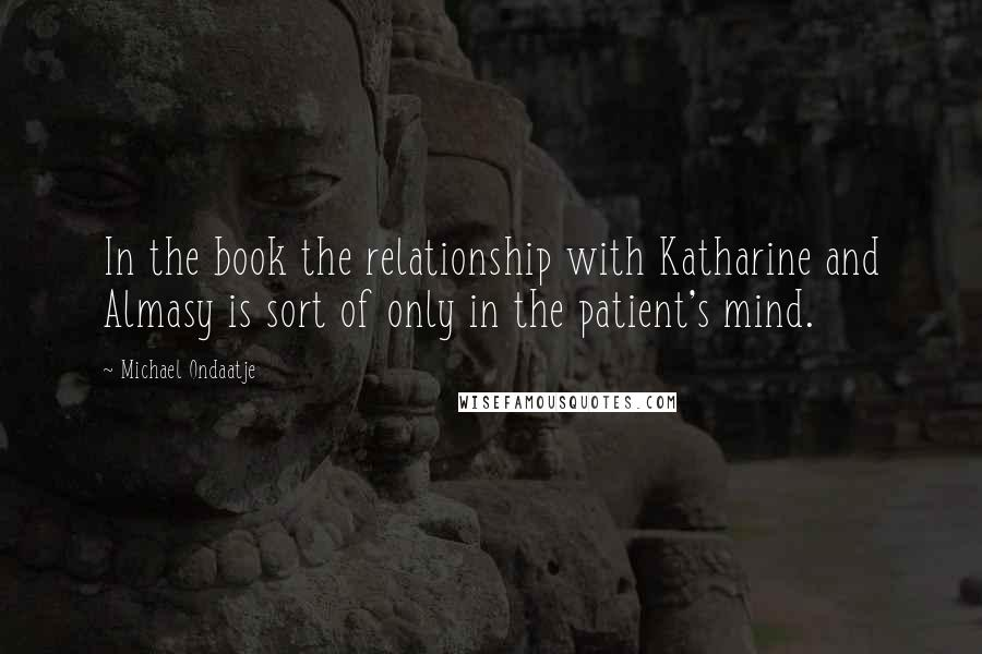Michael Ondaatje quotes: In the book the relationship with Katharine and Almasy is sort of only in the patient's mind.