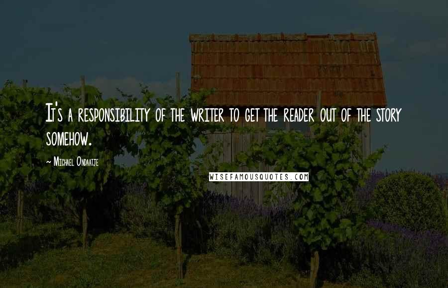 Michael Ondaatje quotes: It's a responsibility of the writer to get the reader out of the story somehow.