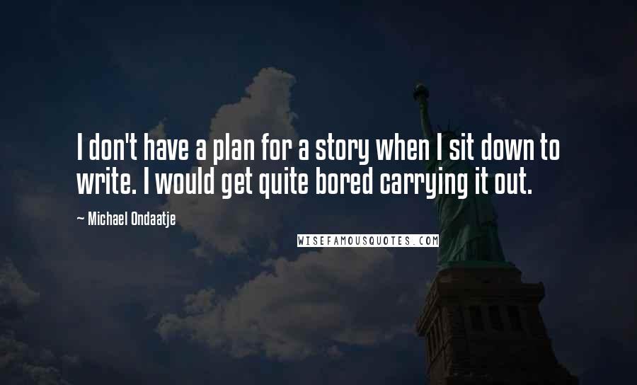 Michael Ondaatje quotes: I don't have a plan for a story when I sit down to write. I would get quite bored carrying it out.