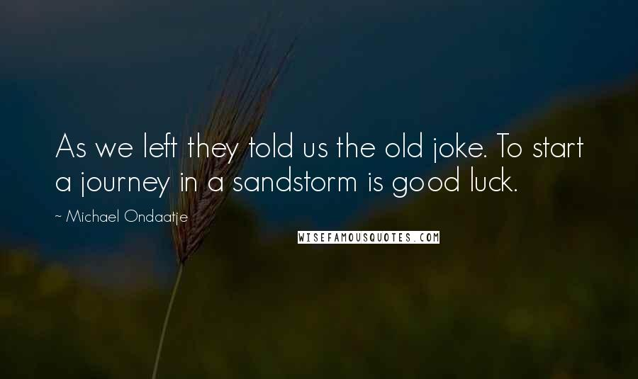 Michael Ondaatje quotes: As we left they told us the old joke. To start a journey in a sandstorm is good luck.