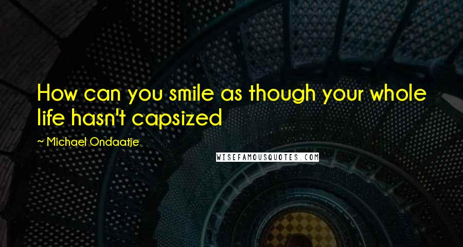Michael Ondaatje quotes: How can you smile as though your whole life hasn't capsized
