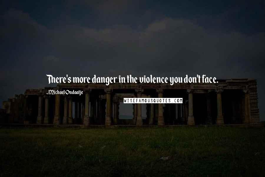 Michael Ondaatje quotes: There's more danger in the violence you don't face.
