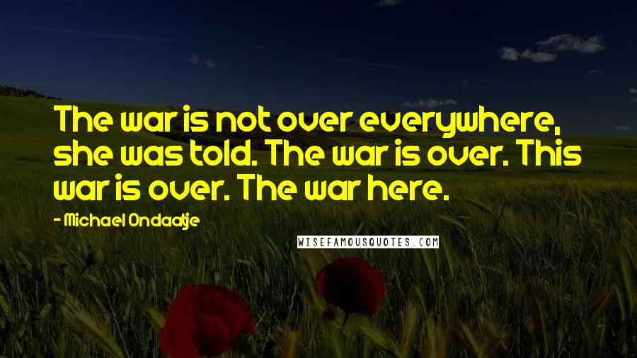 Michael Ondaatje quotes: The war is not over everywhere, she was told. The war is over. This war is over. The war here.