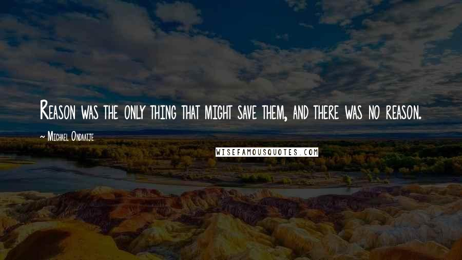 Michael Ondaatje quotes: Reason was the only thing that might save them, and there was no reason.