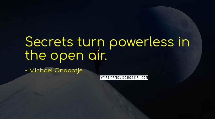 Michael Ondaatje quotes: Secrets turn powerless in the open air.
