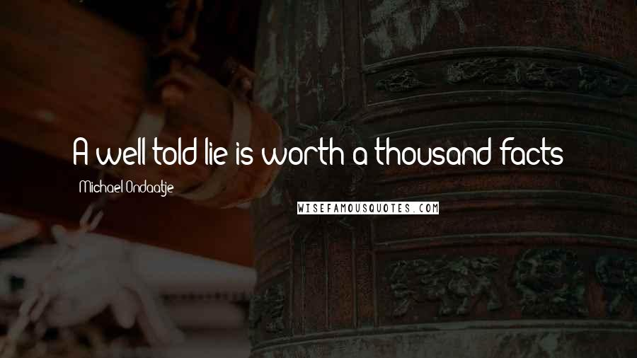 Michael Ondaatje quotes: A well-told lie is worth a thousand facts