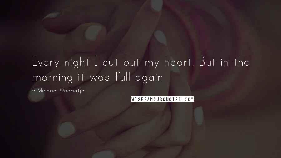 Michael Ondaatje quotes: Every night I cut out my heart. But in the morning it was full again