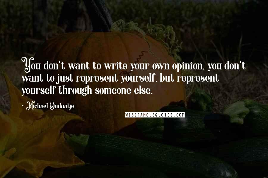 Michael Ondaatje quotes: You don't want to write your own opinion, you don't want to just represent yourself, but represent yourself through someone else.