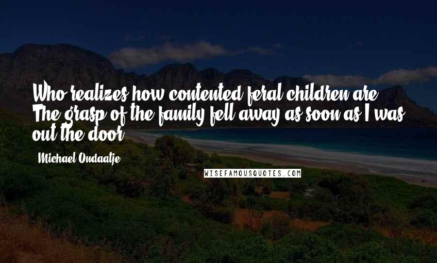 Michael Ondaatje quotes: Who realizes how contented feral children are? The grasp of the family fell away as soon as I was out the door.