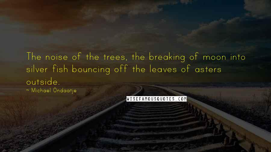 Michael Ondaatje quotes: The noise of the trees, the breaking of moon into silver fish bouncing off the leaves of asters outside.