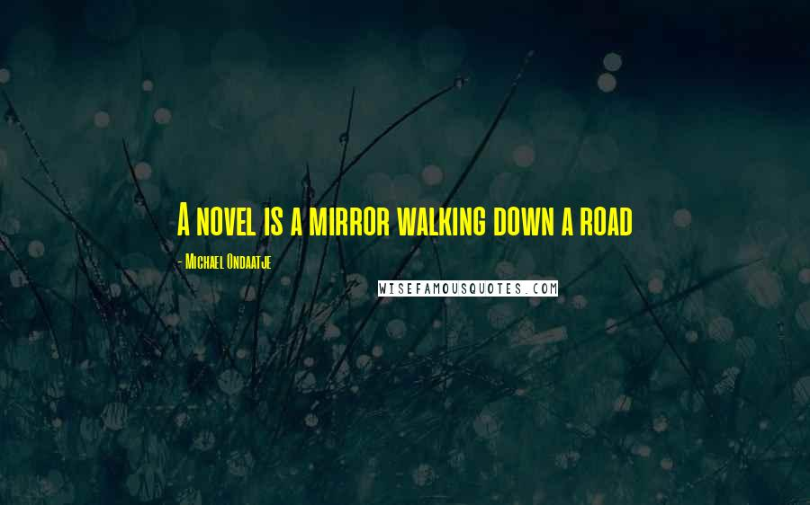Michael Ondaatje quotes: A novel is a mirror walking down a road